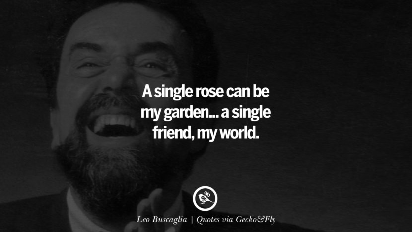 A single rose can be my garden... a single friend, my world. - Leo Buscaglia Quotes That Engage The Mind And Soul With Wisdom And Words That Inspire