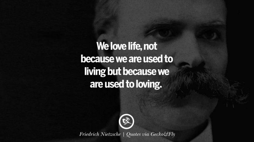 We love life, not because we are used to living but because we are used to loving. - Friedrich Nietzsche Quotes That Engage The Mind And Soul With Wisdom And Words That Inspire