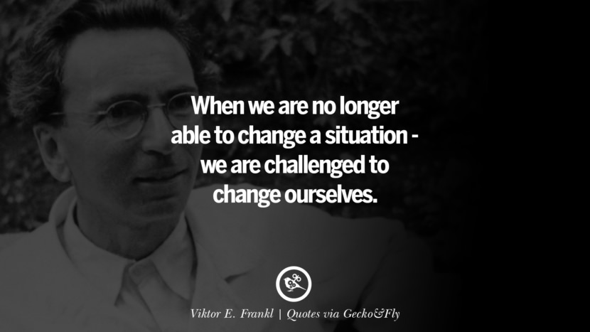 When we are no longer able to change a situation - we are challenged to change ourselves. - Viktor E. Frankl Quotes That Engage The Mind And Soul With Wisdom And Words That Inspire