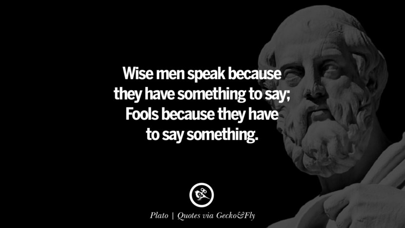 Wise men speak because they have something to say; Fools because they have to say something. - Plato Quotes That Engage The Mind And Soul With Wisdom And Words That Inspire