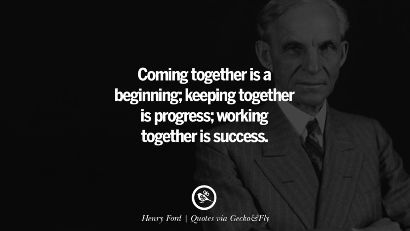 Coming together is a beginning; keeping together is progress; working together is success. - Henry Ford Quotes That Engage The Mind And Soul With Wisdom And Words That Inspire