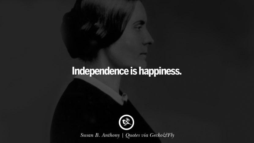 Independence is happiness. - Susan B. Anthony Quotes That Engage The Mind And Soul With Wisdom And Words That Inspire