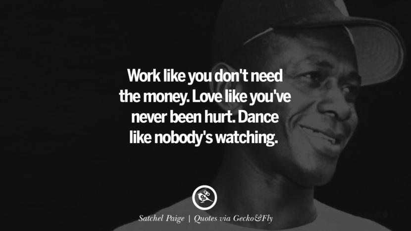 Work like you don't need the money. Love like you've never been hurt. Dance like nobody's watching. - Satchel Paige Quotes That Engage The Mind And Soul With Wisdom And Words That Inspire