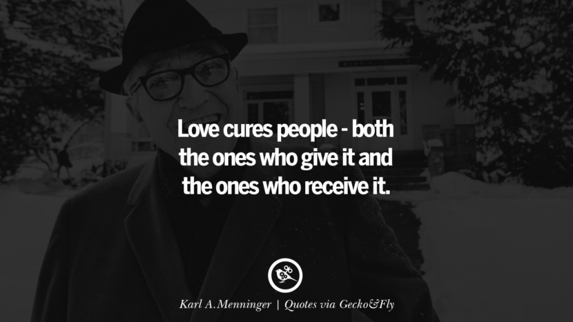 Love cures people - both the ones who give it and the ones who receive it. - Karl A. Menninger Quotes That Engage The Mind And Soul With Wisdom And Words That Inspire
