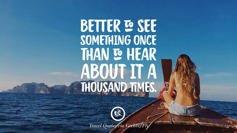 Better to see something once than to hear about it a thousand times. Inspiring Quotes On Traveling, Exploring And Going On An Adventure