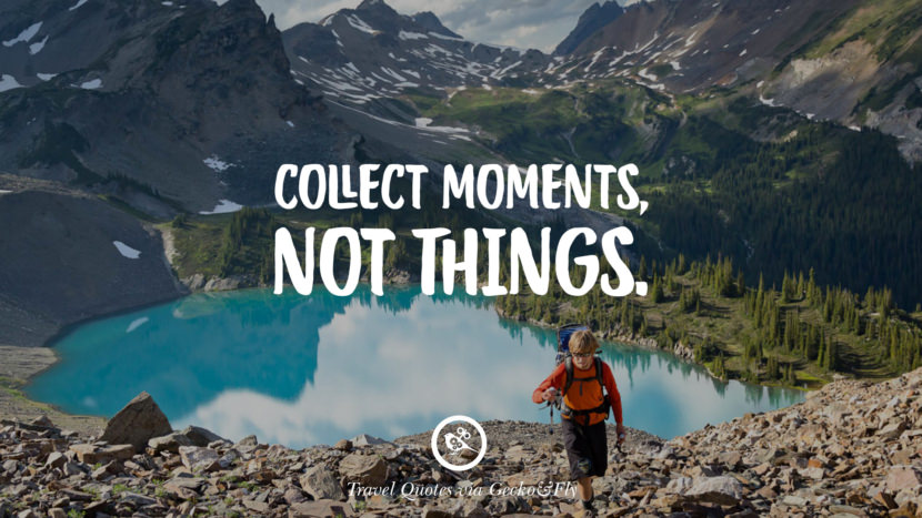 Collect moments, not things. Inspiring Quotes On Traveling, Exploring And Going On An Adventure