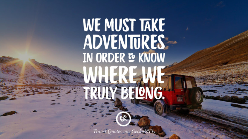 We must take adventure in order to know where we truly belong. Inspiring Quotes On Traveling, Exploring And Going On An Adventure