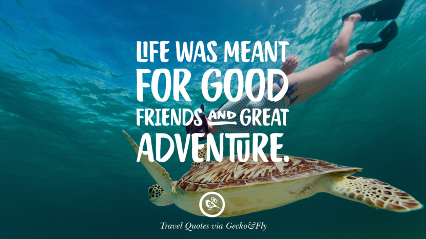Life was meant for good friends and great adventure. Inspiring Quotes On Traveling, Exploring And Going On An Adventure