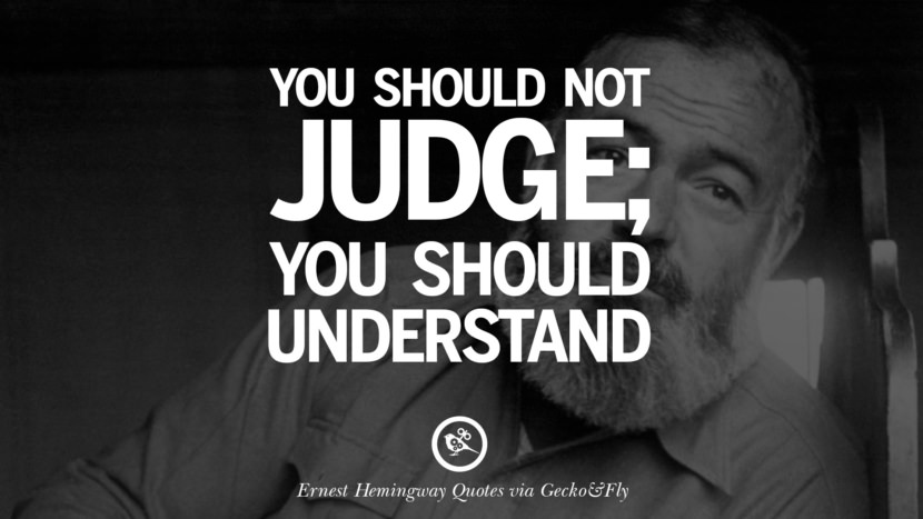 You should not judge; you should understand. Quotes By Ernest Hemingway On Love, Life And Death