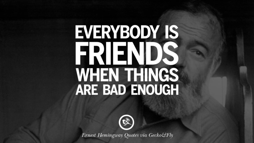 Everybody is friends when things are bad enough. Quotes By Ernest Hemingway
