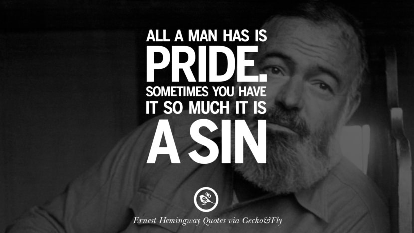 All a man has is pride. Sometimes you have it so much it is a sin. Quotes By Ernest Hemingway On Love, Life And Death