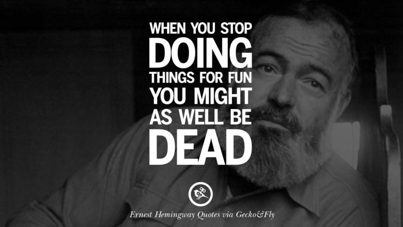 When you stop doing things for fun you might as well be dead. Quotes By Ernest Hemingway