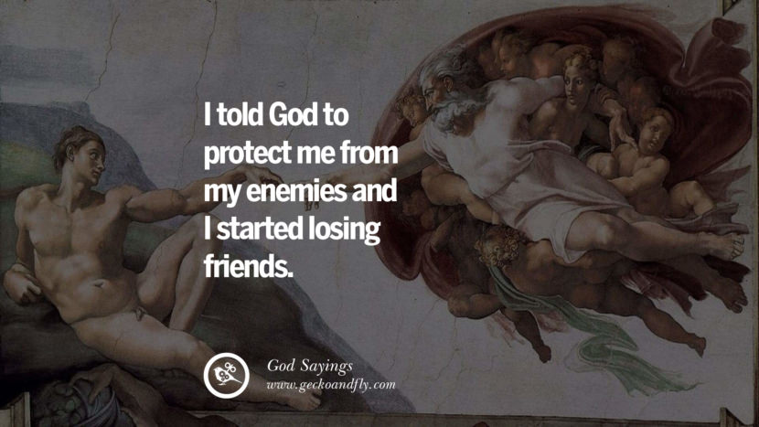I told God to protect me from my enemies and I started losing friends.