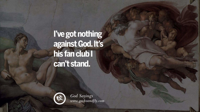 I've got nothing against God. It's his fan club I can't stand. Sarcastic Sayings For Atheist Against God Fearing Fanatics