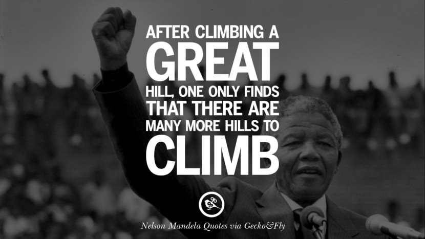 After climbing a great hill, one only find that there are many more hills to climb. Nelson Mandela Quotes On Freedom, Perseverance, And Racism
