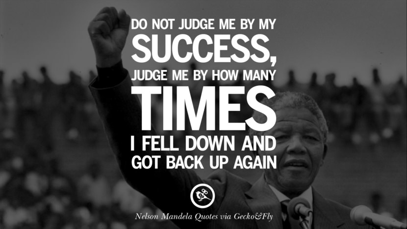 Do not judge me by my success, judge me by how many times I fell down and got back up again. Nelson Mandela Quotes On Freedom, Perseverance, And Racism