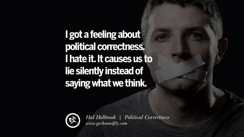 I got a feeling about political correctness. I hate it. It causes us to lie silently instead of saying what we think. - Hal Holbrook Anti Political Correctness Quotes And The Negative Effects On Society