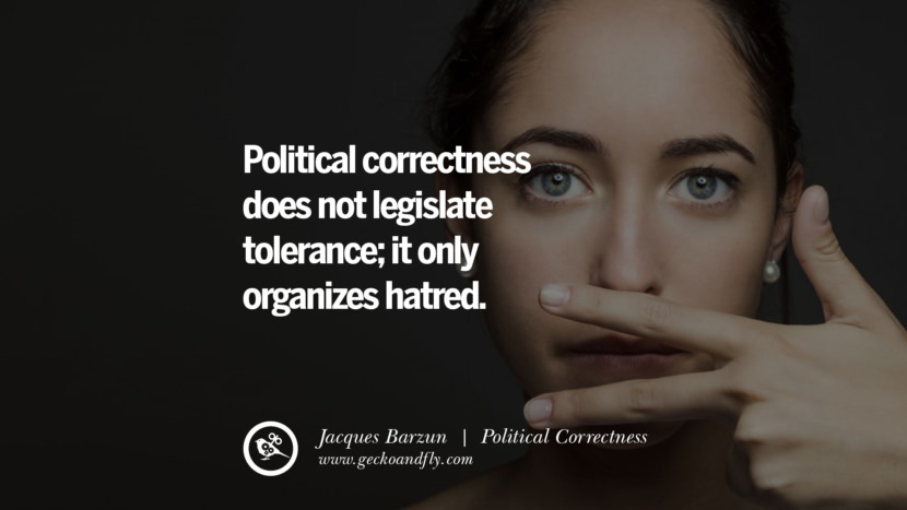 Political correctness does not legislate tolerance; it only organizes hatred. - Jacques Barzun Anti Political Correctness Quotes And The Negative Effects On Society