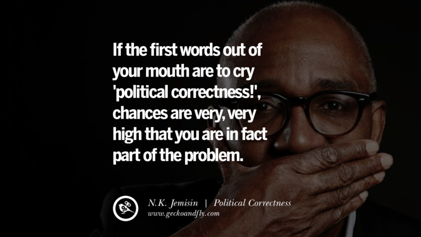 If the first words out of your mouth are to cry 'political correctness!', chances are very, very high that you are in fact part of the problem. - N.K. Jemisin Anti Political Correctness Quotes And The Negative Effects On Society