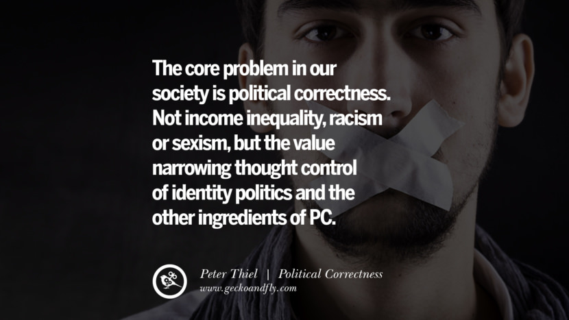 The core problem in our society is political correctness. Not income inequality, racism or sexism, but the value narrowing thought control of identity politics and the other ingredients of PC. - Peter Thiel Anti Political Correctness Quotes And The Negative Effects On Society