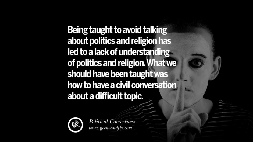 Being taught to avoid talking about politics and religion has led to a lack of understanding of politics and religion. What we should have been taught was how to have a civil conversation about a difficult topic.