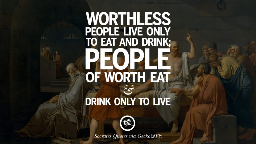 Worthless people live only to eat and drink; people of worth eat and drink only to live. Quotes By Socrates On The Purpose And Wisdom Of Life