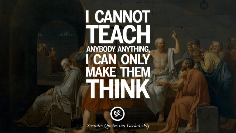 I cannot teach anybody anything, I can only make them think. Quotes By Socrates On The Purpose And Wisdom Of Life