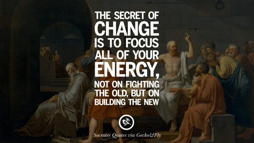The secret of change is to focus all of your energy, not on fighting the old, but on building the new. Quotes By Socrates On The Purpose And Wisdom Of Life
