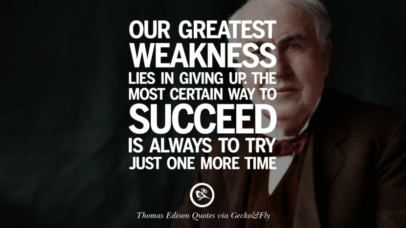Our greatest weakness lies in giving up. The most certain way to succeed is always to try just one more time. Empowering Quotes By Thomas Edison On Hard Work And Success