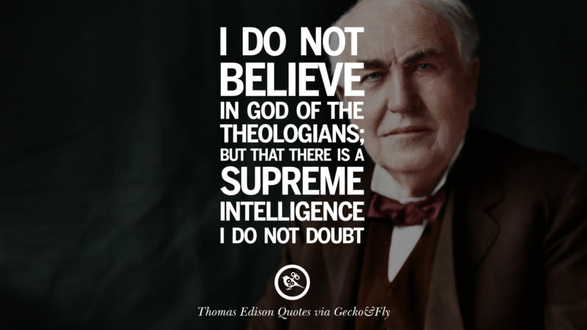 I do not believe in God of the theologians; but that there is a supreme intelligence I do not doubt. Empowering Quotes By Thomas Edison On Hard Work And Success