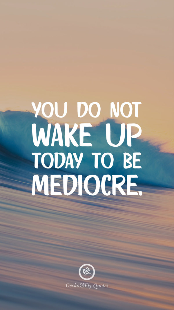 You do not wake up today to be mediocre.