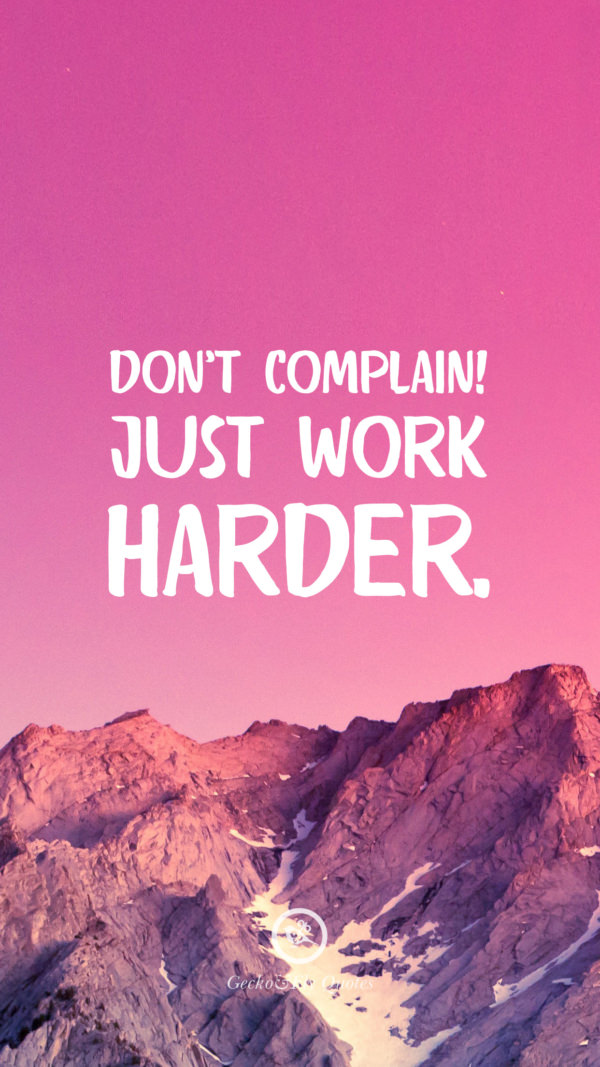 Don't complain! Just work harder.
