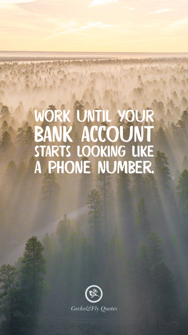 Work until your bank account starts looking like a phone number.