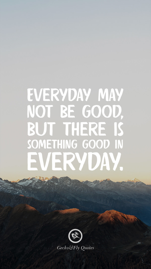 Everyday may not be good, but there is something good in everyday.