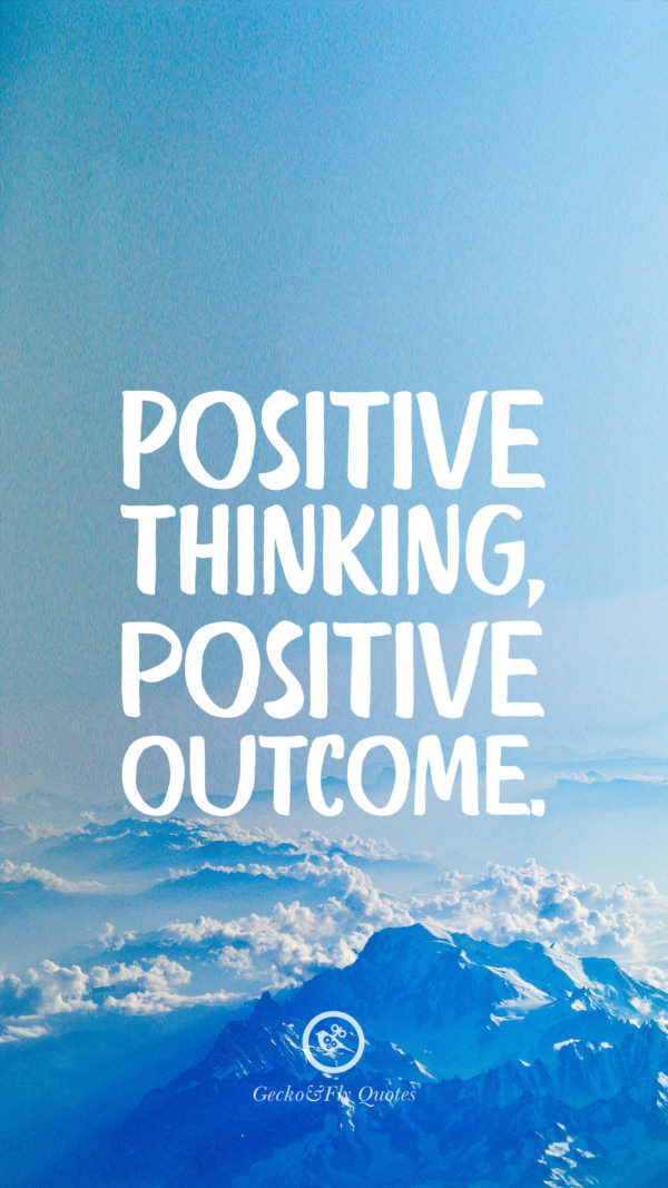 Positive thinking, positive outcome.