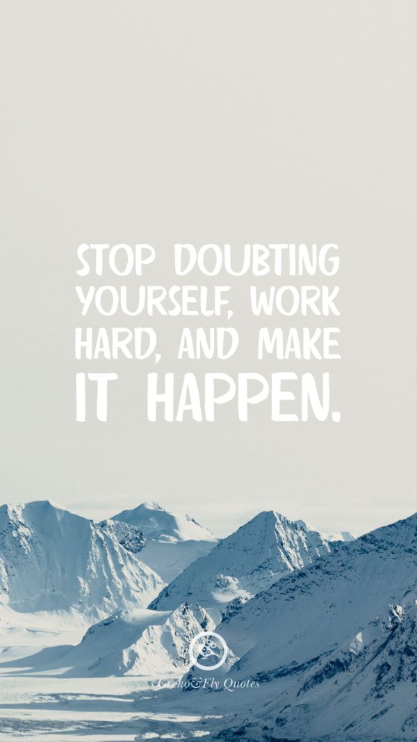 Stop doubting yourself, work hard, and make it happen.