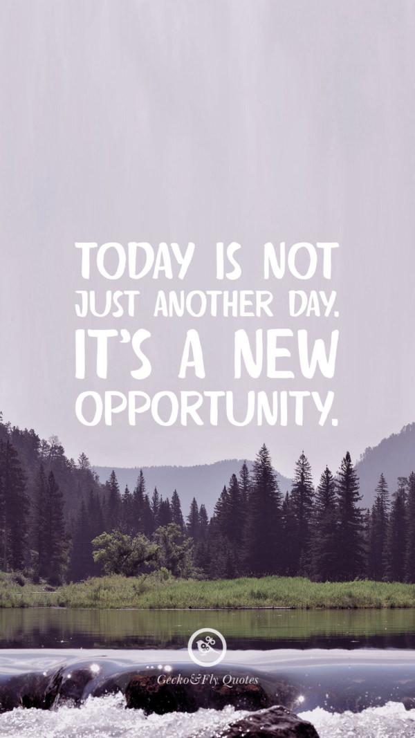 Today is not just another day. It's a new opportunity.