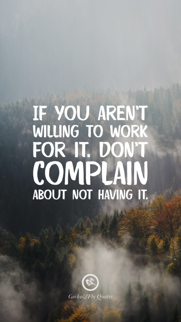 If you aren't willing to work for it. Don't complain about not having it.