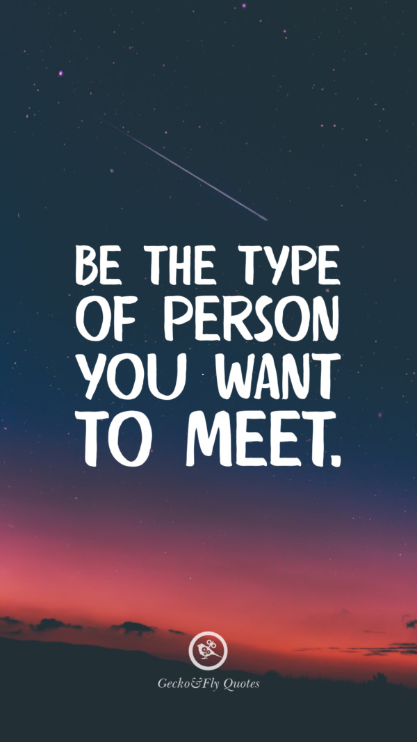 Be the type of person you want to meet.