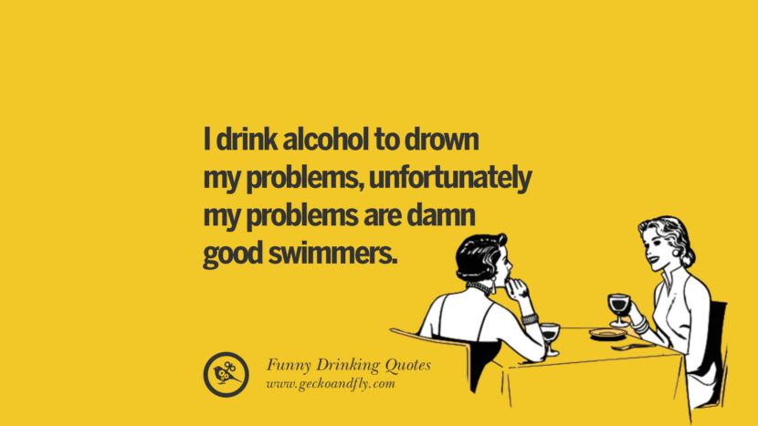 I drink alcohol to drown my problems, unfortunately my problems are damn good swimmers. Funny Saying On Drinking Alcohol, Having Fun, And Partying