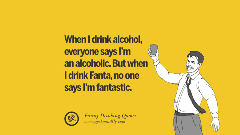 When I drink alcohol, everyone says I'm an alcoholic. But when I drink Fanta, no one says I'm fantastic. Funny Saying On Drinking Alcohol, Having Fun, And Partying