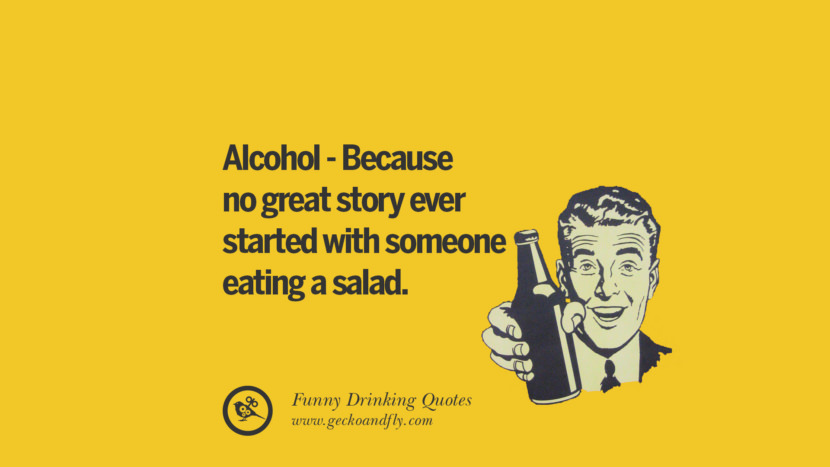 Alcohol - Because no great story ever started with someone eating a salad. Funny Saying On Drinking Alcohol, Having Fun, And Partying
