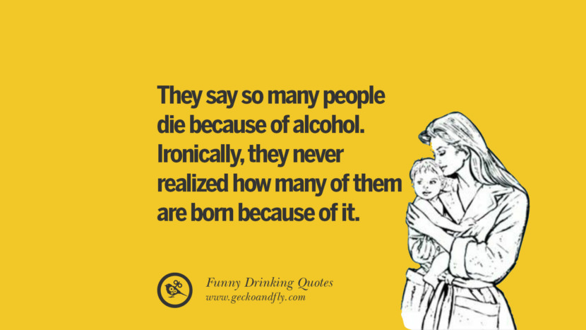 They say so many people die because of alcohol. Ironically, they never realized how many of them are born because of it. Funny Saying On Drinking Alcohol, Having Fun, And Partying