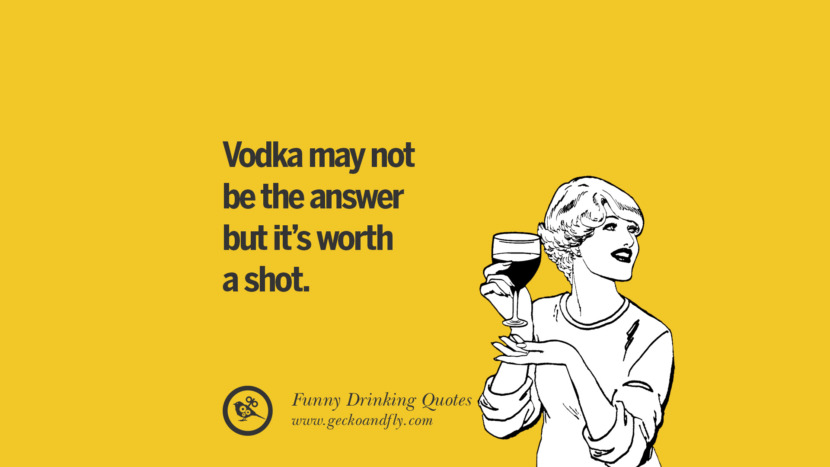 Vodka may not be the answer but it's worth a shot. Funny Saying On Drinking Alcohol, Having Fun, And Partying