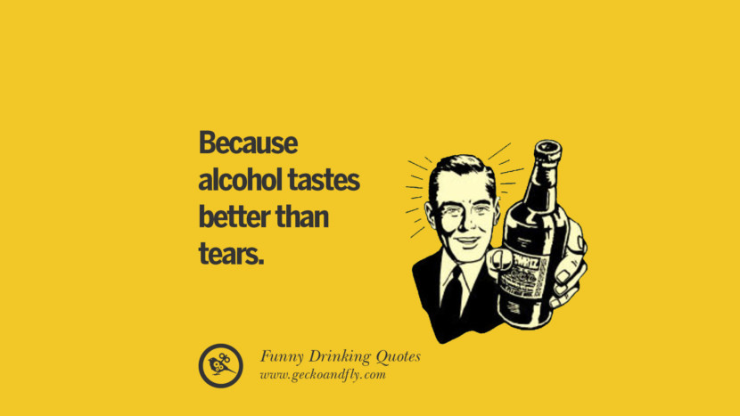 Because alcohol tastes better than tears. Funny Saying On Drinking Alcohol, Having Fun, And Partying