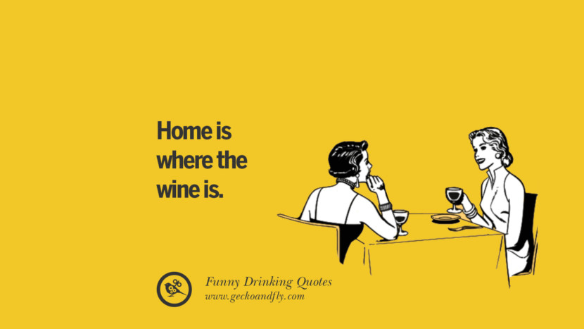 Home is where the wine is. Funny Saying On Drinking Alcohol, Having Fun, And Partying