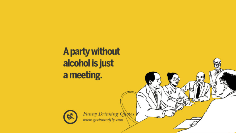 A party without alcohol is just a meeting. Funny Saying On Drinking Alcohol, Having Fun, And Partying