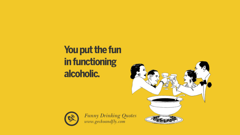 You put the fun in functioning alcoholic. Funny Saying On Drinking Alcohol, Having Fun, And Partying