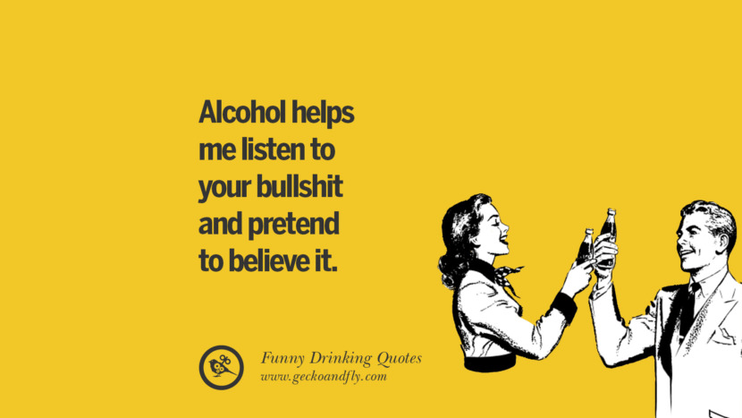 Alcohol helps me listen to your bullshit and pretend to believe it. Funny Saying On Drinking Alcohol, Having Fun, And Partying