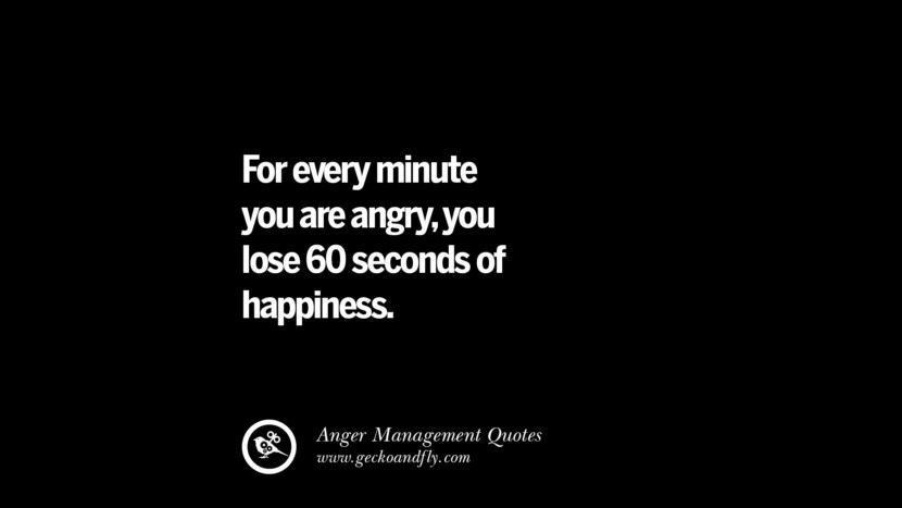For every minute you are angry, you lose 60 seconds of happiness. Quotes On Anger Management, Controlling Anger, And Relieving Stress